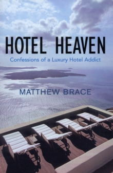 Hotel Heaven : Confessions of a Luxury Hotel Addict, Paperback Book