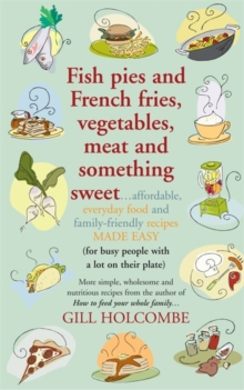 Fish pies and French fries, Vegetables, Meat and Something Sweet : Affordable, everyday food and family-friendly recipes made easy, Paperback Book