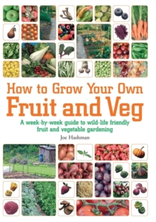 How To Grow Your Own Fruit and Veg : A Week-by-week Guide to Wild-life Friendly Fruit and Vegetable Gardening, Paperback Book
