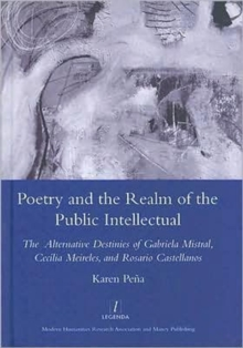 Poetry and the Realm of the Public Intellectual : The Alternative Destinies of Gabriela Mistral, Cecilia Meireles, and Rosario Castellanos, Hardback Book