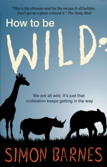 How to be Wild : We are All Wild. it's Just That Civilisation Keeps Getting in the Way, Paperback Book