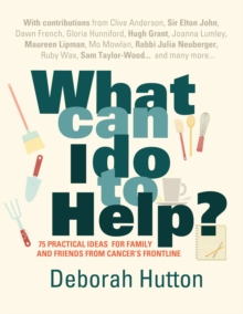 What Can I Do to Help? : 75 Practical Ideas for Family and Friends from Cancer's Frontline, Paperback / softback Book