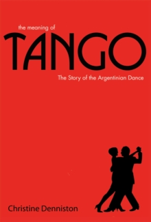 The Meaning of Tango : The Story of the Argentinian Dance, Hardback Book