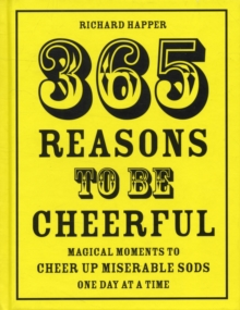 365 Reasons To Be Cheerful : Magical Moments to Cheer Up Miserable Sods... One Day at a Time, Hardback Book