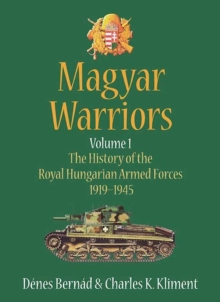 Magyar Warriors Volume 1 : The History of the Royal Hungarian Armed Forces 1919-1945 Volume 1, Hardback Book