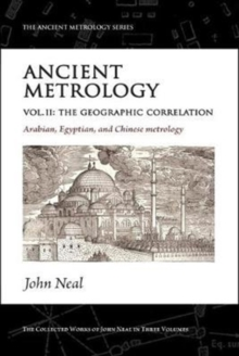 Ancient Metrology, Vol II : The Geographic Correlation: Arabian, Egyptian, and Chinese Metrology, Paperback / softback Book