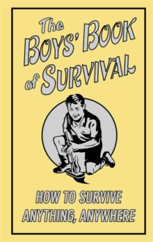 The Boys' Book of Survival : How to Survive Anything, Anywhere, Hardback Book