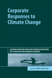 Corporate Responses to Climate Change : Achieving Emissions Reductions Through Regulation, Self-Regulation and Economic Incentives, Hardback Book