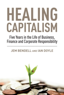 Healing Capitalism : Five Years in the Life of Business, Finance and Corporate Responsibility, Paperback / softback Book