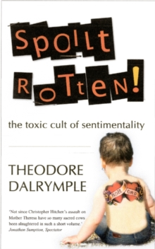 Spoilt Rotten : The Toxic Cult of Sentimentality, Paperback Book