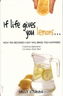 If Life Gives You Lemons : How 10 Seconds a Day Will Bring You Happiness, Paperback Book