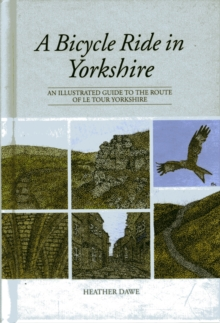 A Bicycle Ride in Yorkshire : An Illustrated Guide to the Route of Le Tour Yorkshire, Hardback Book