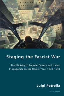 Staging the Fascist War : The Ministry of Popular Culture and Italian Propaganda on the Home Front, 1938-1943, Paperback / softback Book