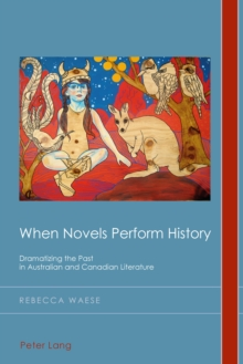 When Novels Perform History : Dramatizing the Past in Australian and Canadian Literature, Paperback / softback Book