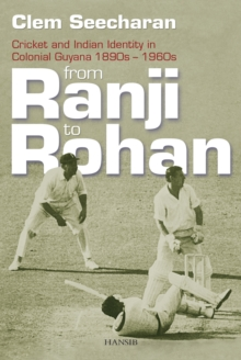 From Ranji To Rohan : Cricket and Indian Identity in Colonial Guyana 1890s-1960s, Paperback / softback Book