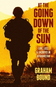 At the Going Down of the Sun : Love, Loss and Sacrifice in Afghanistan, Hardback Book