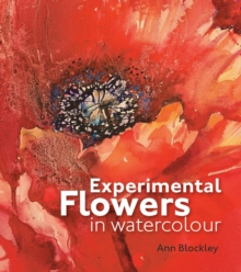 Experimental Flowers in Watercolour : Creative Techniques for Painting Flowers and Plants, Hardback Book