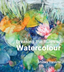 Breaking the Rules of Watercolour : Painting secrets and techniques, Hardback Book
