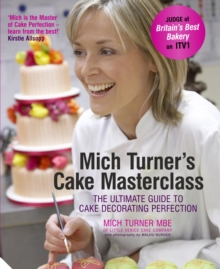 Mich Turner's Cake Masterclass : The Ultimate Guide to Cake Decorating Perfection, Hardback Book