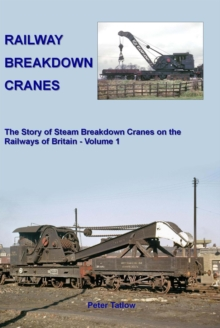 Railway Breakdown Cranes : The Story of Steam Breakdown Cranes on the Railways of Britain Volume 1, Hardback Book