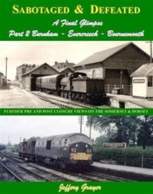 Sabotaged and Defeated, a Final Glimpse : Further Pre and Post Closure Views on the Somerset and Dorset Burnham - Evercreech - Bournemouth Part 2, Hardback Book
