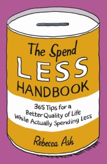 The Spend Less Handbook : 365 Tips for a Better Quality of Life While Actually Spending Less, Paperback Book