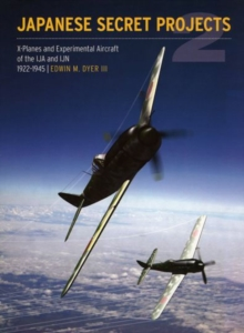 Japanese Secret Projects: Experimental Aircraft of the IJA and IJN 1922-1945 : Book 2, Hardback Book