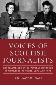 Voices of Scottish Journalists : Recollections of 22 Scottish Journalists of Their Life and Work, Paperback / softback Book