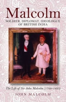 Malcolm - Soldier, Diplomat, Ideologue of British India : The Life of Sir John Malcolm (1769 - 1833), Hardback Book