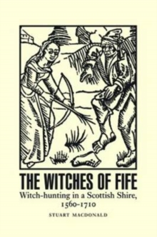The Witches of Fife : Witch-Hunting in a Scottish Shire, 1560-1710, Paperback / softback Book