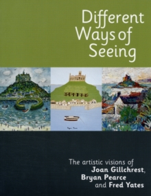 Different Ways of Seeing : The Artistic Visions of Joan Gillchrest, Bryan Pearce and Fred Yates, Paperback Book