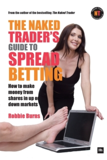 The Naked Trader's Guide to Spread Betting : How to Make Money from Shares in Up or Down Markets, Paperback Book