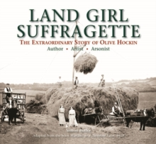Land Girl Suffragette : The Extraordinary Story of Olive Hockin, Hardback Book