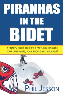 Piranhas in the Bidet : A Snappy Guide to Better Partnerships with Your Customers, Your People and Yourself!, Paperback Book