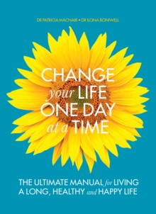 Change Your Life One Day at a Time : The Ultimate Manual for Living a Long, Healthy and Happy Life, Paperback Book