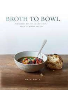 Broth to Bowl : Mastering the art of great soup from six simple broths, Hardback Book
