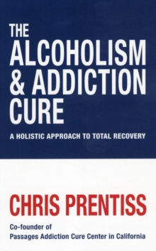 The Alcoholism and Addiction Cure : A Holistic Approach to Total Recovery, Paperback Book