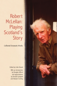 Robert McLellan, Playing Scotland's Story : Collected Dramatic Works, Paperback / softback Book