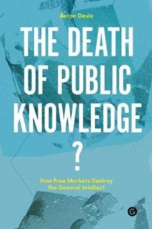 The Death of Public Knowledge? : How Free Markets Destroy the General Intellect, Hardback Book
