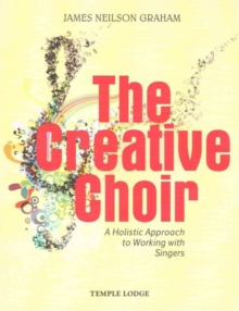 The Creative Choir : A Holistic Approach to Working with Singers, Paperback / softback Book