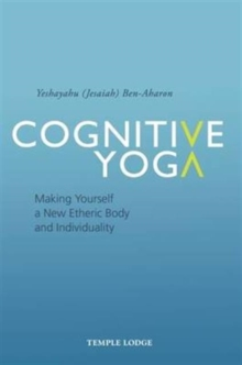 Cognitive Yoga : Making Yourself a New Etheric Body and Individuality, Paperback Book