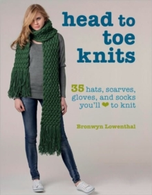 Head to Toe Knits : 35 Hats, Scarves, Gloves and Socks You'll Love to Knit, Paperback Book