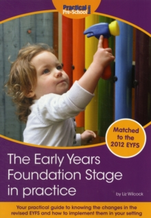 The Early Years Foundation Stage in Practice : Your Practical Guide to Knowing the Changes in the New EYFS and How to Implement Them in Your Setting, Paperback Book
