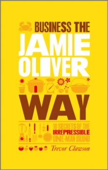 The Unauthorized Guide to Doing Business the Jamie Oliver Way : 10 Secrets of the Irrepressible One-man Brand, Paperback Book