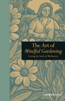 The Art of Mindful Gardening : Sowing the Seeds of Meditation, Hardback Book