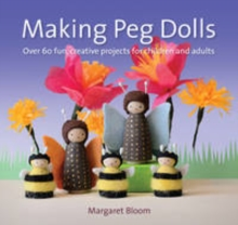 Making Peg Dolls : Over 60 Fun and Creative Projects for Children and Adults, Paperback / softback Book