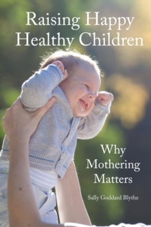Raising Happy Healthy Children : Why Mothering Matters, Paperback Book