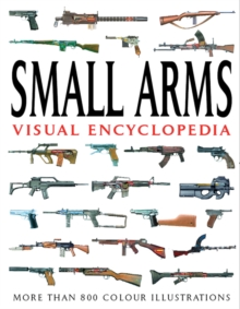 Small Arms Visual Encyclopedia : More Than 1000 Colour Illustrations, Paperback Book