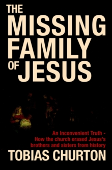 The Missing Family of Jesus : A Historical Account of Jesus' Family, Their Heritage and Their Destiny, Hardback Book