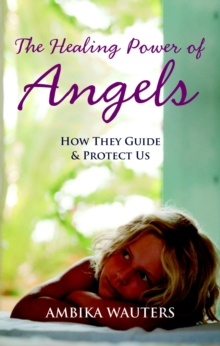 The Healing Power of Angels : How They Guide and Protect Us, Paperback Book